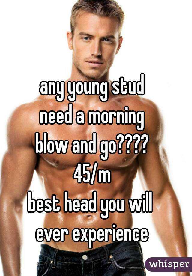 any young stud need a morning blow and go???? 45/m best head you will  ever experience