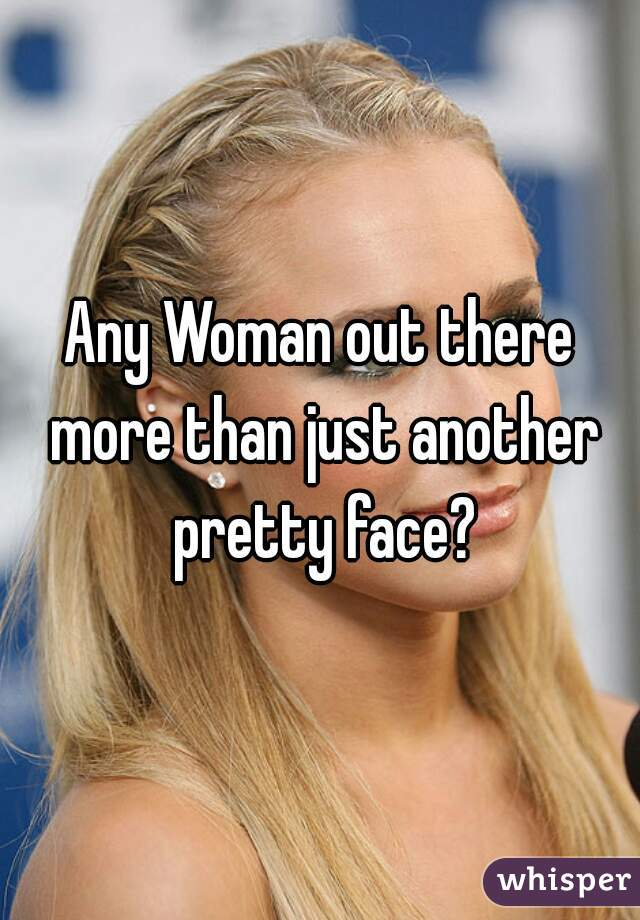 Any Woman out there more than just another pretty face?