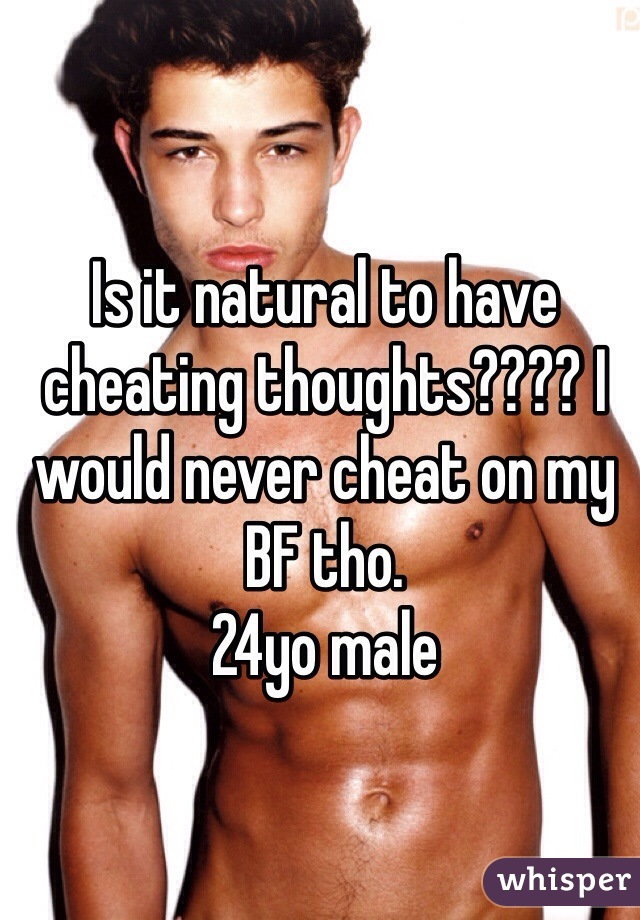 Is it natural to have cheating thoughts???? I would never cheat on my BF tho.  24yo male