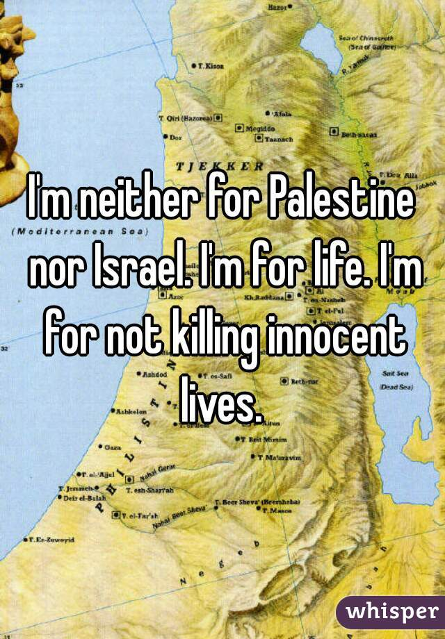 I'm neither for Palestine nor Israel. I'm for life. I'm for not killing innocent lives.