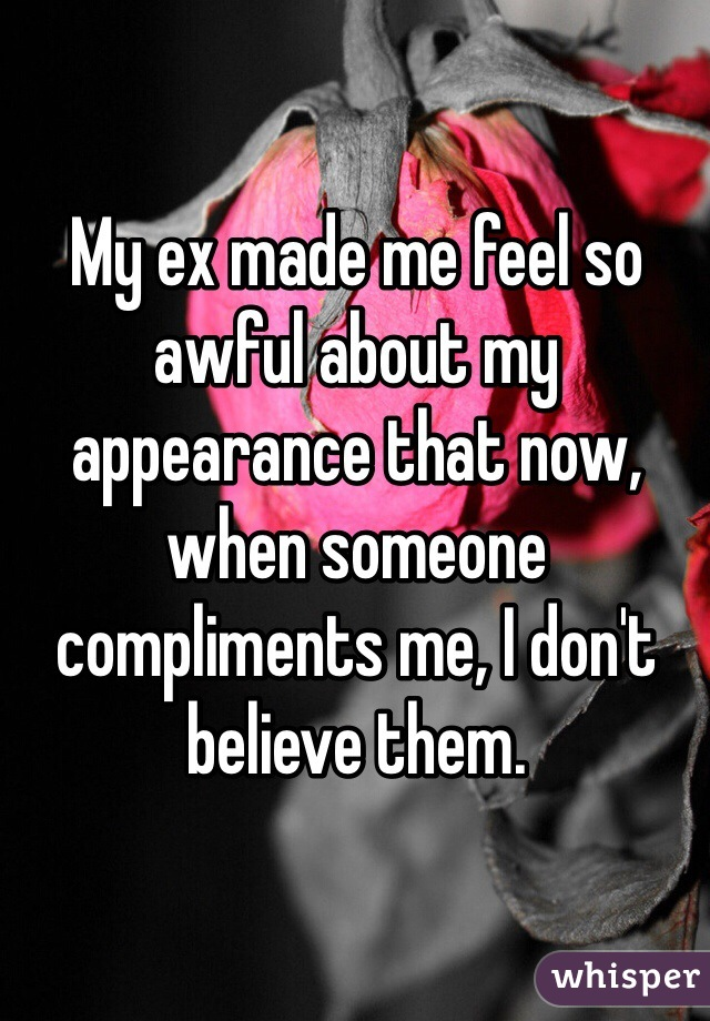 My ex made me feel so awful about my appearance that now, when someone compliments me, I don't believe them.