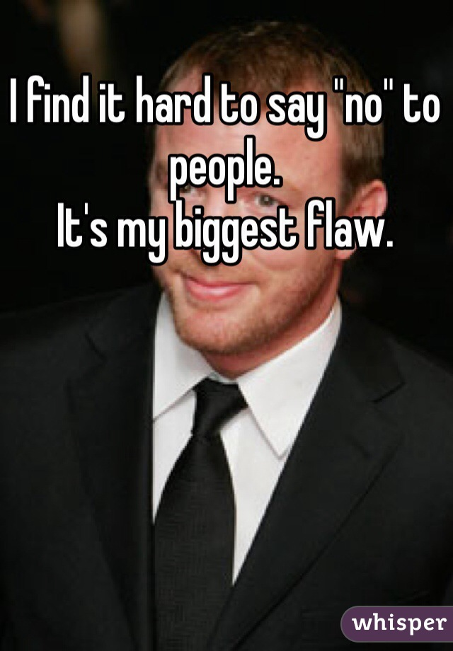 """I find it hard to say """"no"""" to people.  It's my biggest flaw."""