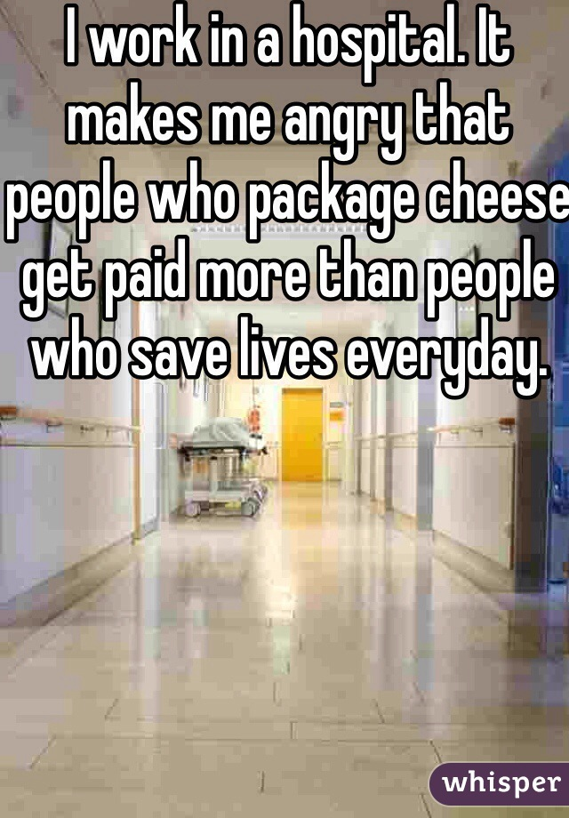 I work in a hospital. It makes me angry that people who package cheese get paid more than people who save lives everyday.