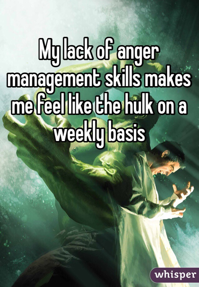 My lack of anger management skills makes me feel like the hulk on a weekly basis