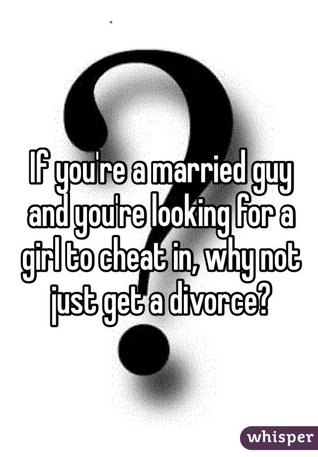 If you're a married guy and you're looking for a girl to cheat in, why not just get a divorce?