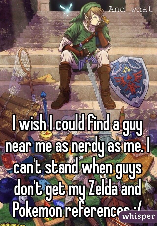 I wish I could find a guy near me as nerdy as me. I can't stand when guys don't get my Zelda and Pokemon references :/
