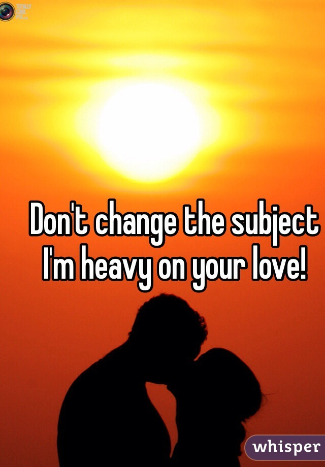 Don't change the subject I'm heavy on your love!