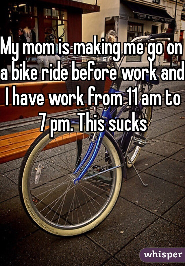 My mom is making me go on a bike ride before work and I have work from 11 am to 7 pm. This sucks
