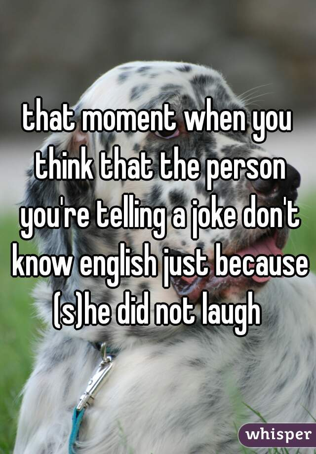 that moment when you think that the person you're telling a joke don't know english just because (s)he did not laugh