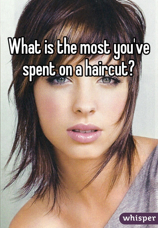 What is the most you've spent on a haircut?