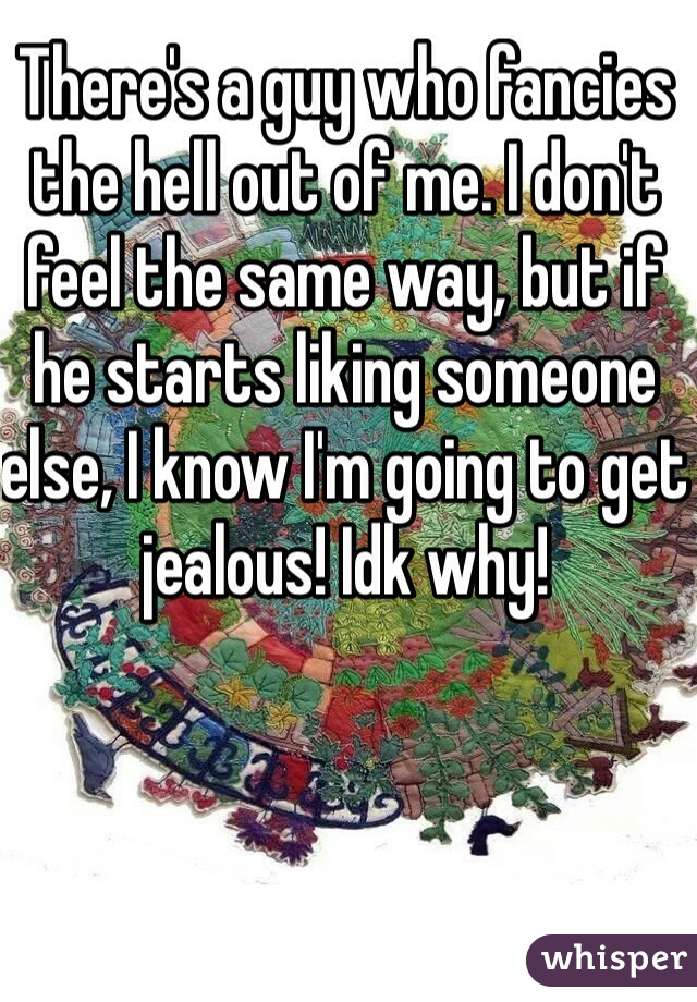 There's a guy who fancies the hell out of me. I don't feel the same way, but if he starts liking someone else, I know I'm going to get jealous! Idk why!