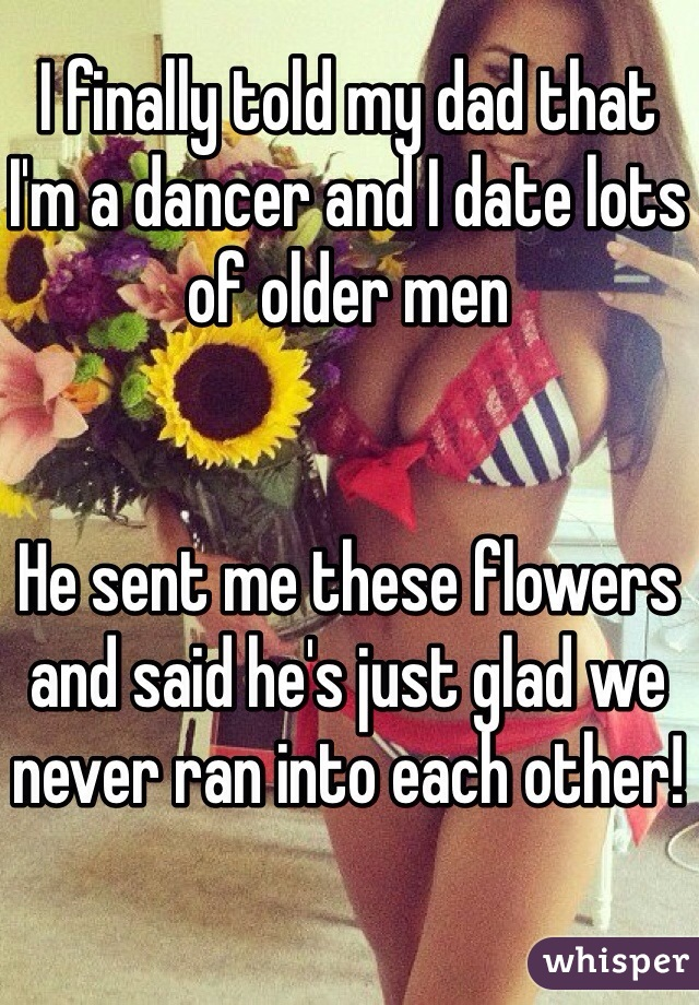 I finally told my dad that I'm a dancer and I date lots of older men   He sent me these flowers and said he's just glad we never ran into each other!