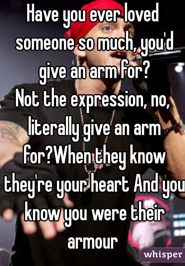 Have you ever loved someone so much, you'd give an arm for? Not the expression, no, literally give an arm for?When they know they're your heart And you know you were their armour