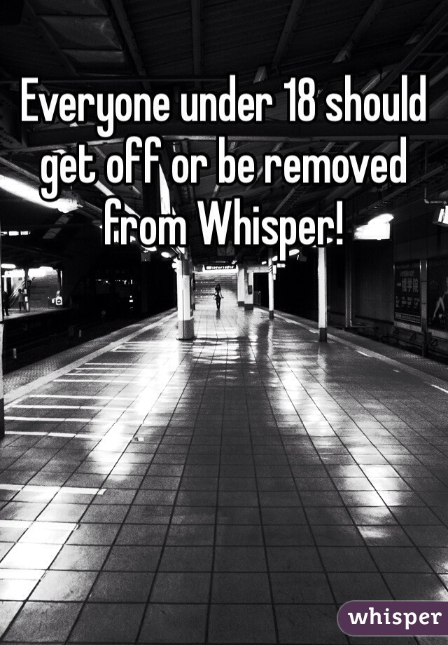 Everyone under 18 should get off or be removed from Whisper!