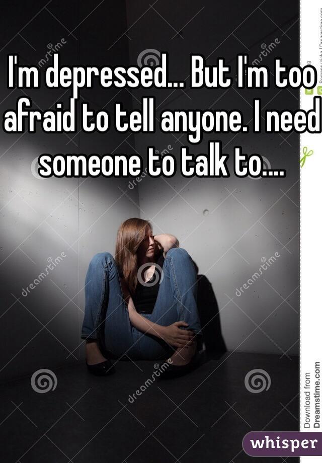 I'm depressed... But I'm too afraid to tell anyone. I need someone to talk to....