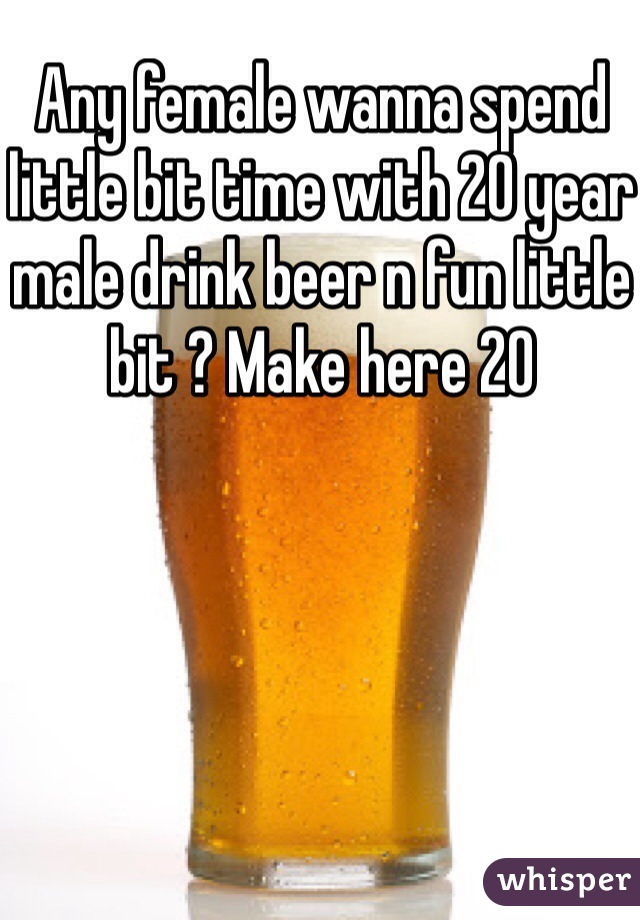 Any female wanna spend little bit time with 20 year male drink beer n fun little bit ? Make here 20