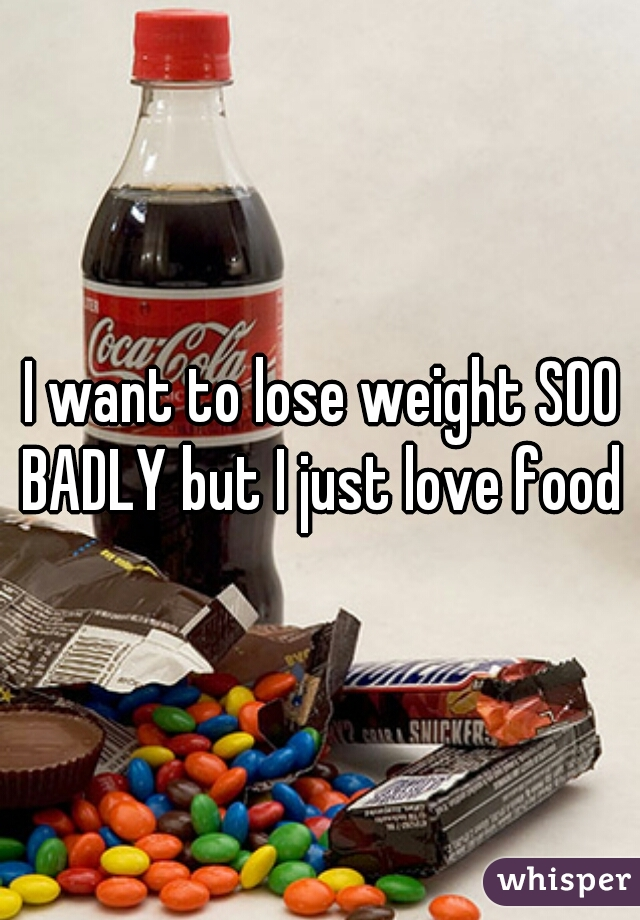 I want to lose weight SOO BADLY but I just love food
