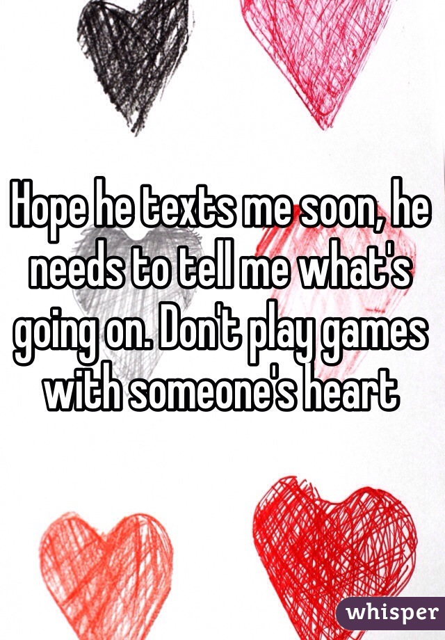 Hope he texts me soon, he needs to tell me what's going on. Don't play games with someone's heart