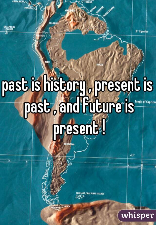 past is history , present is past , and future is present !