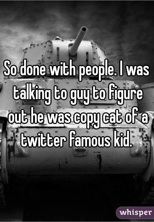 So done with people. I was talking to guy to figure out he was copy cat of a twitter famous kid.
