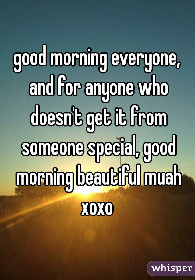 good morning everyone, and for anyone who doesn't get it from someone special, good morning beautiful muah xoxo