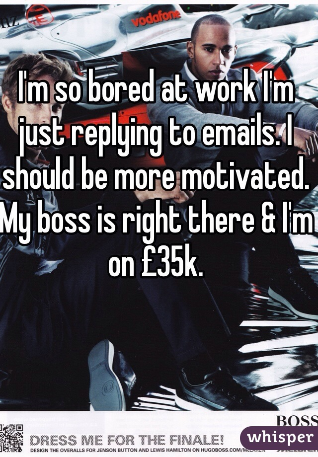 I'm so bored at work I'm just replying to emails. I should be more motivated. My boss is right there & I'm on £35k.