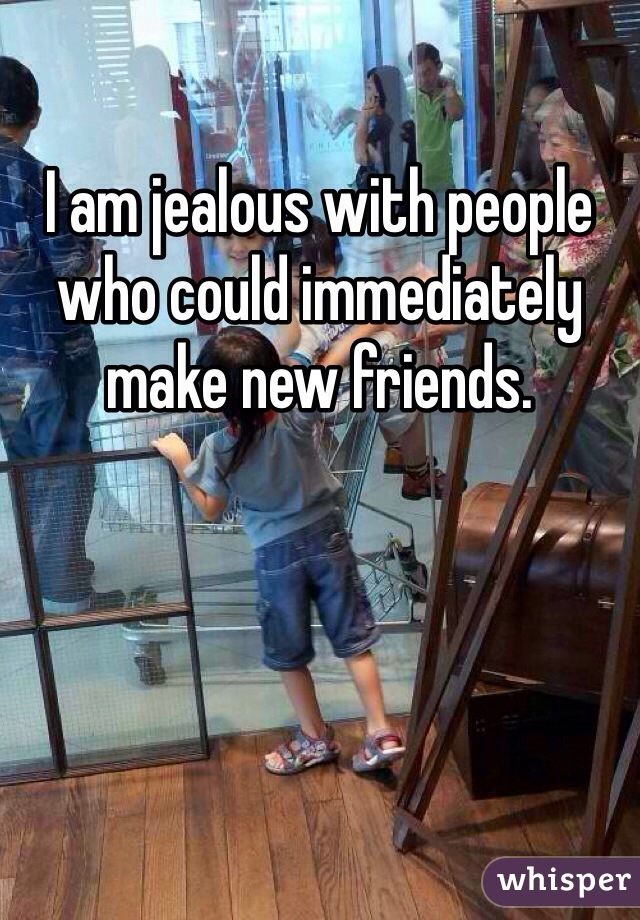 I am jealous with people who could immediately make new friends.
