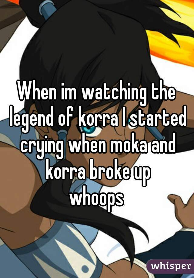 When im watching the legend of korra I started crying when moka and korra broke up whoops