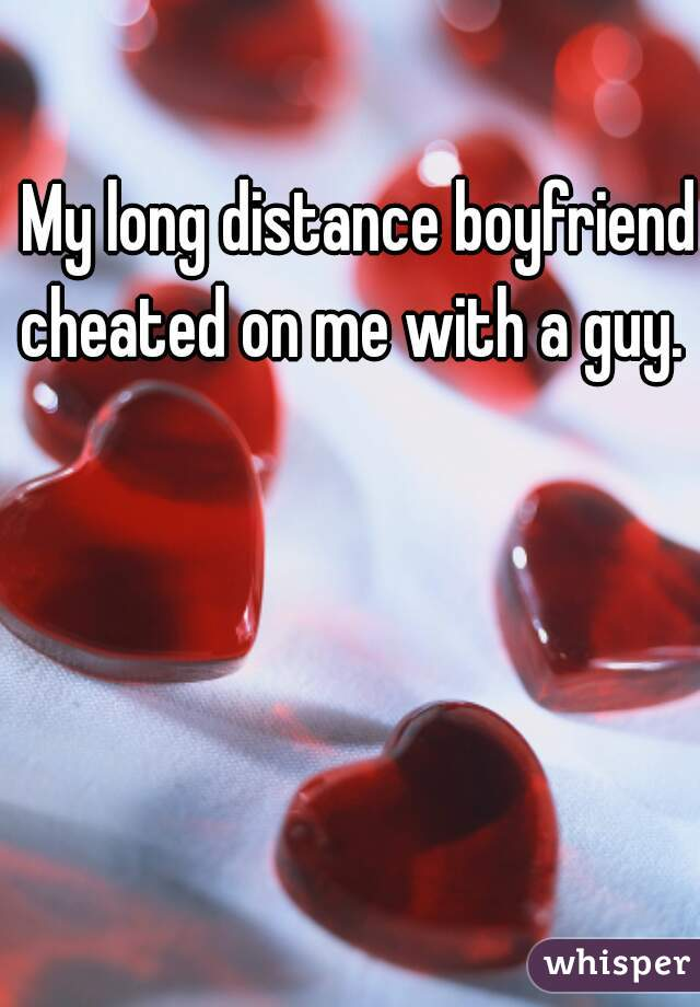 My long distance boyfriend cheated on me with a guy.