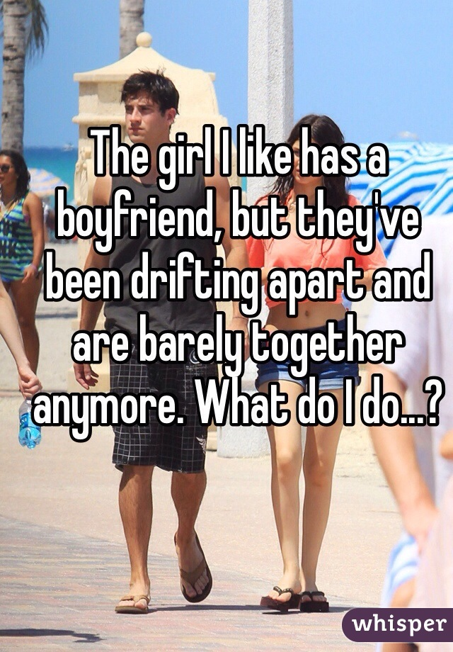 The girl I like has a boyfriend, but they've been drifting apart and are barely together anymore. What do I do...?
