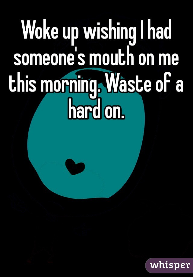Woke up wishing I had someone's mouth on me this morning. Waste of a hard on.