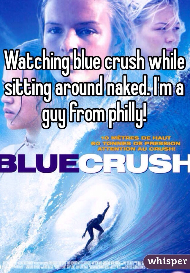 Watching blue crush while sitting around naked. I'm a guy from philly!