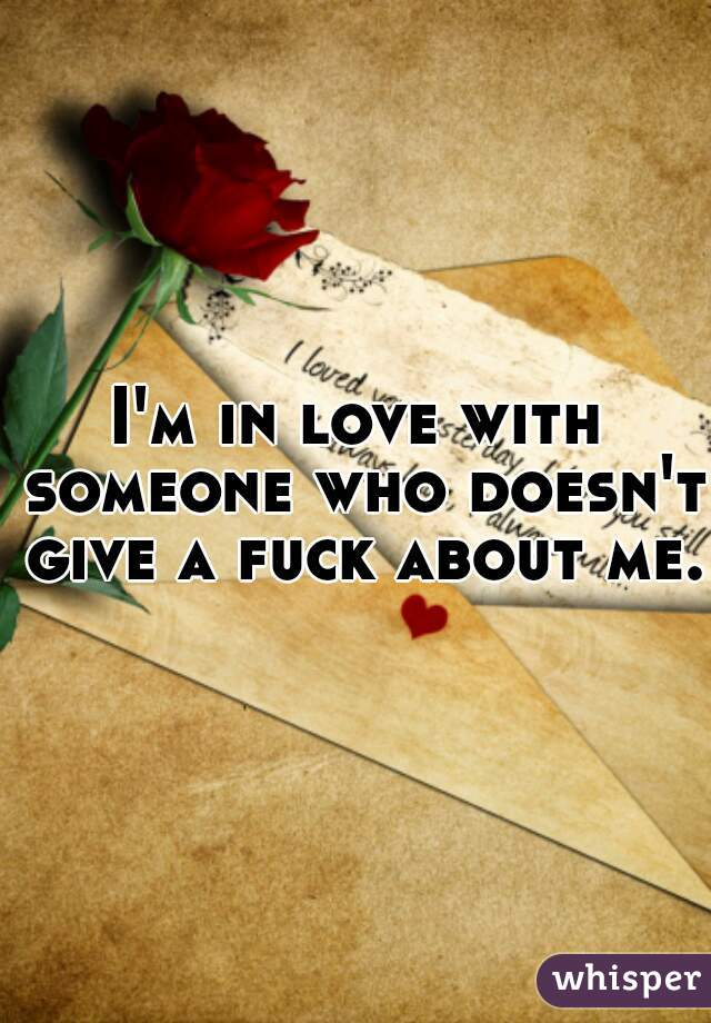 I'm in love with someone who doesn't give a fuck about me.