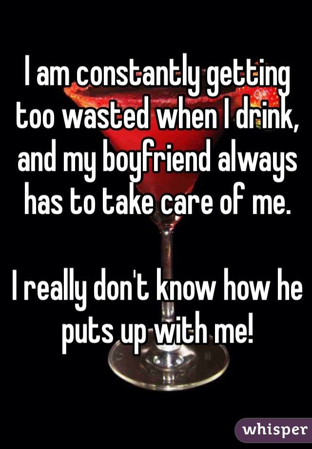 I am constantly getting too wasted when I drink, and my boyfriend always has to take care of me.  I really don't know how he puts up with me!