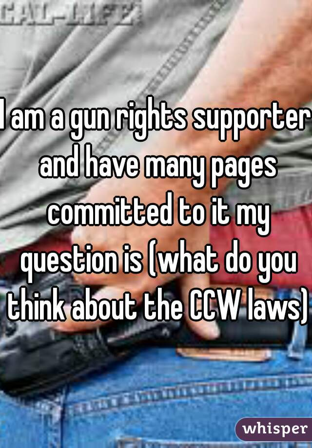 I am a gun rights supporter and have many pages committed to it my question is (what do you think about the CCW laws)