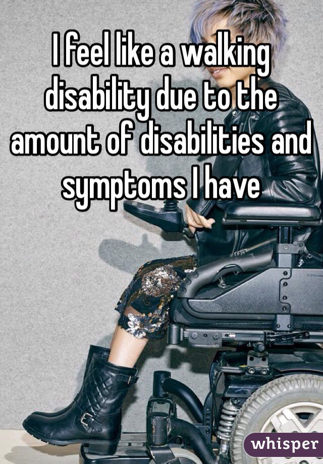 I feel like a walking disability due to the amount of disabilities and symptoms I have