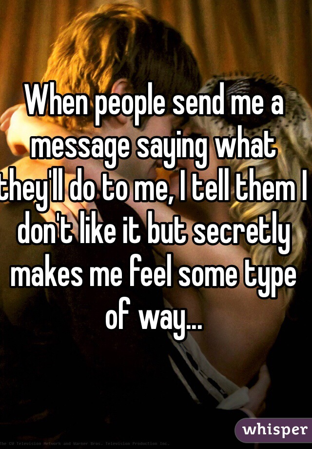 When people send me a message saying what they'll do to me, I tell them I don't like it but secretly makes me feel some type of way...