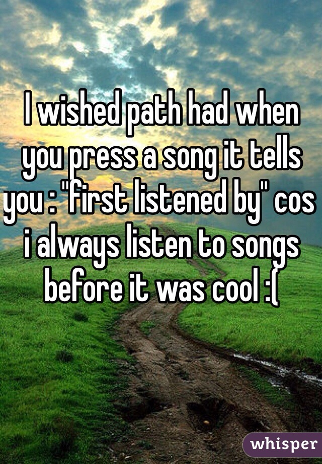 """I wished path had when you press a song it tells you : """"first listened by"""" cos i always listen to songs before it was cool :("""