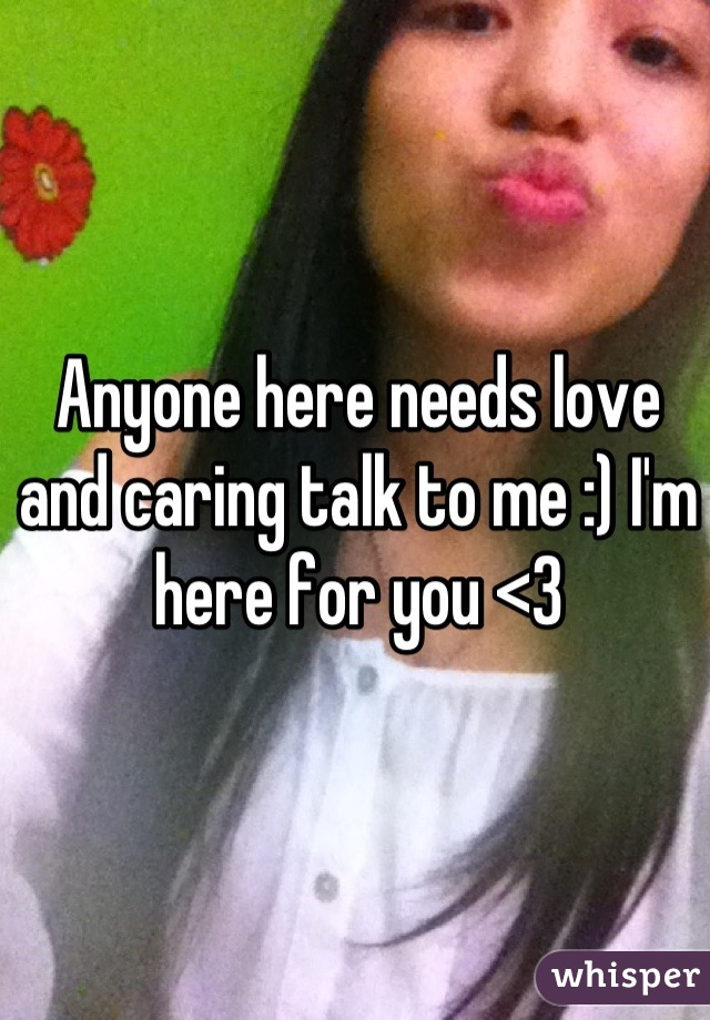 Anyone here needs love and caring talk to me :) I'm here for you <3