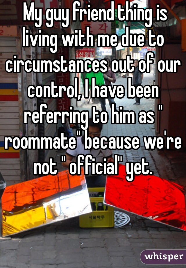 """My guy friend thing is living with me due to circumstances out of our control, I have been referring to him as """" roommate"""" because we're not """" official"""" yet."""