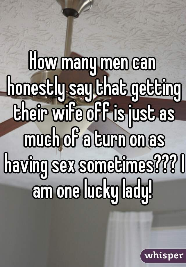 How many men can honestly say that getting their wife off is just as much of a turn on as having sex sometimes??? I am one lucky lady!