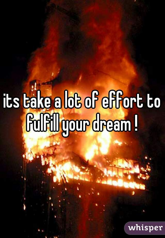 its take a lot of effort to fulfill your dream !