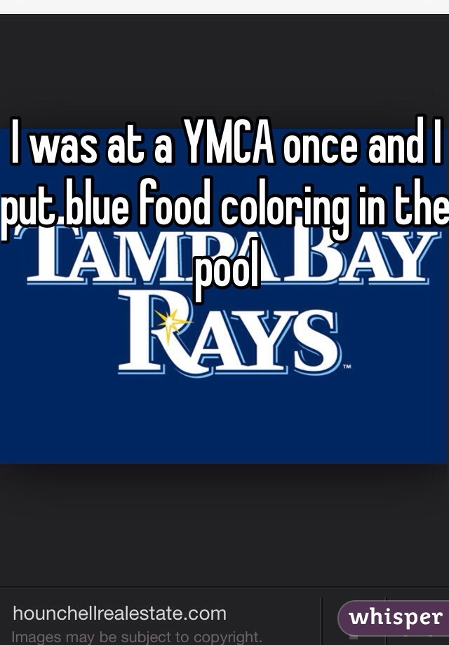I was at a YMCA once and I put blue food coloring in the pool