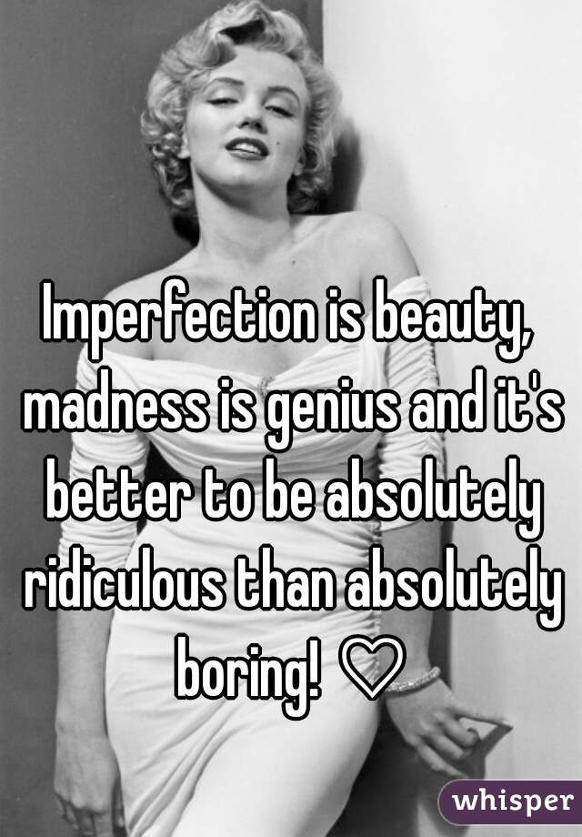 Imperfection is beauty, madness is genius and it's better to be absolutely ridiculous than absolutely boring! ♡