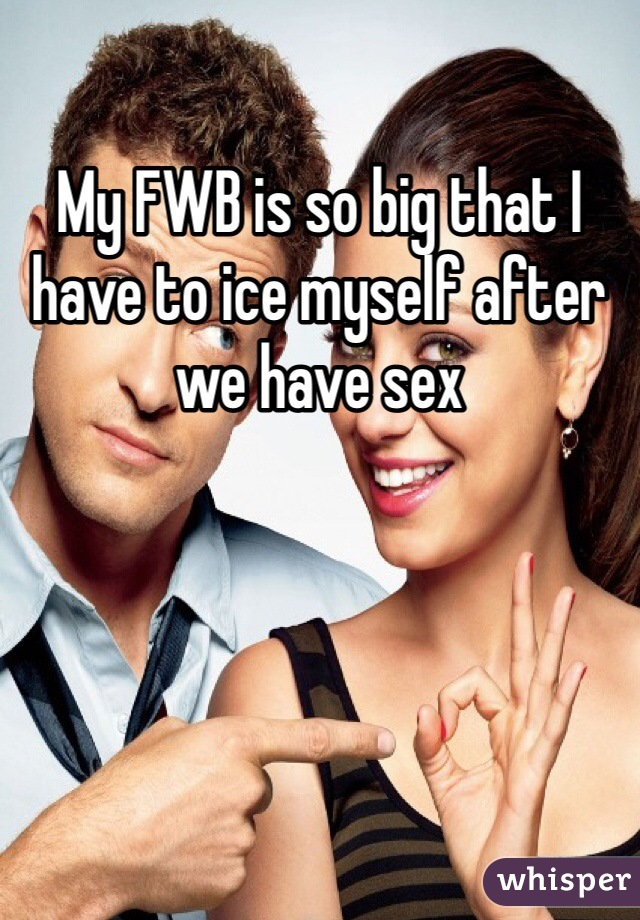 My FWB is so big that I have to ice myself after we have sex