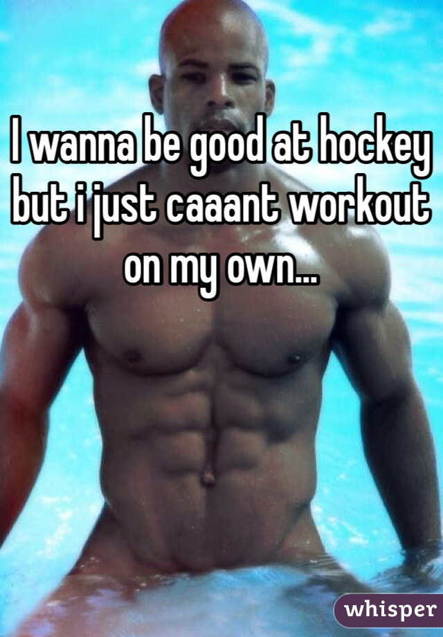 I wanna be good at hockey but i just caaant workout on my own...
