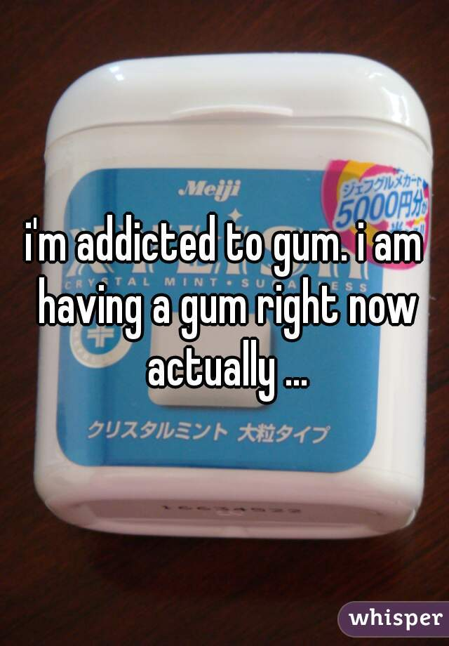 i'm addicted to gum. i am having a gum right now actually ...