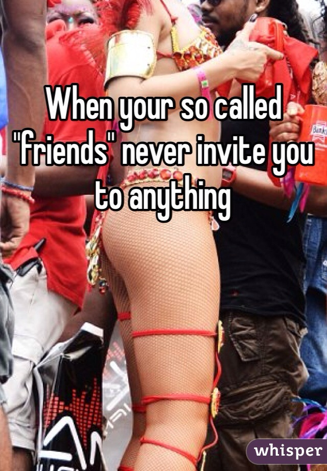 "When your so called ""friends"" never invite you to anything"