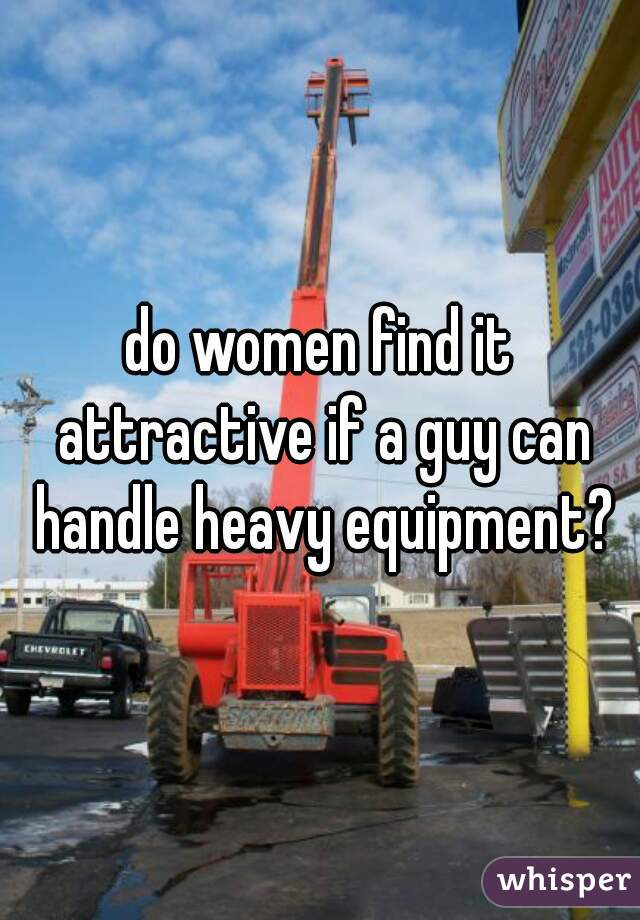 do women find it attractive if a guy can handle heavy equipment?