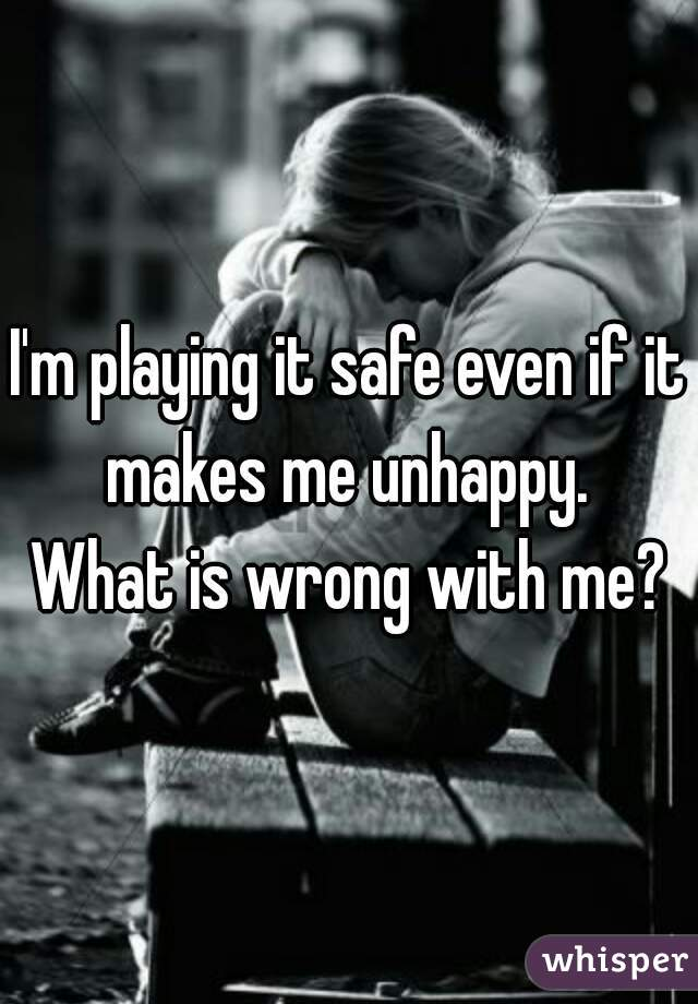 I'm playing it safe even if it makes me unhappy.  What is wrong with me?